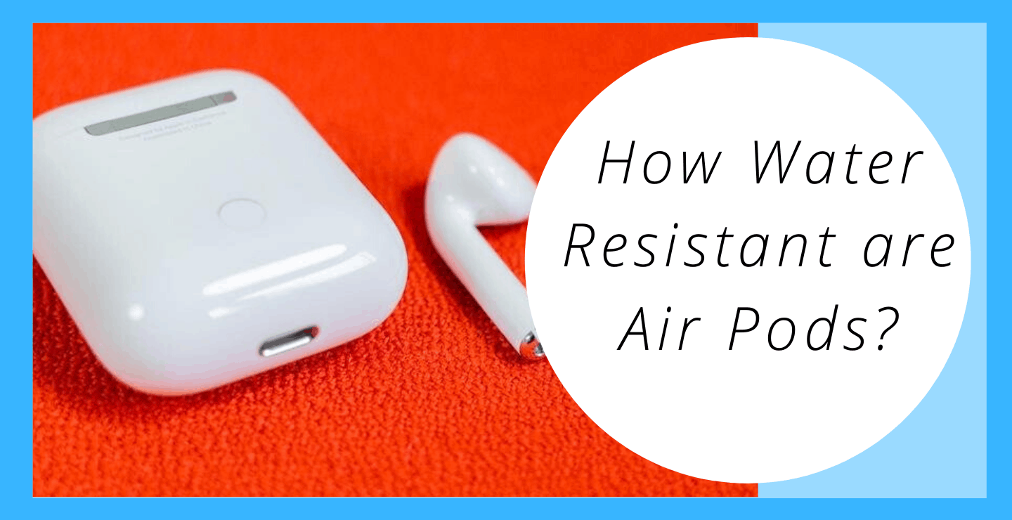 How Water Resistant are Air Pods?